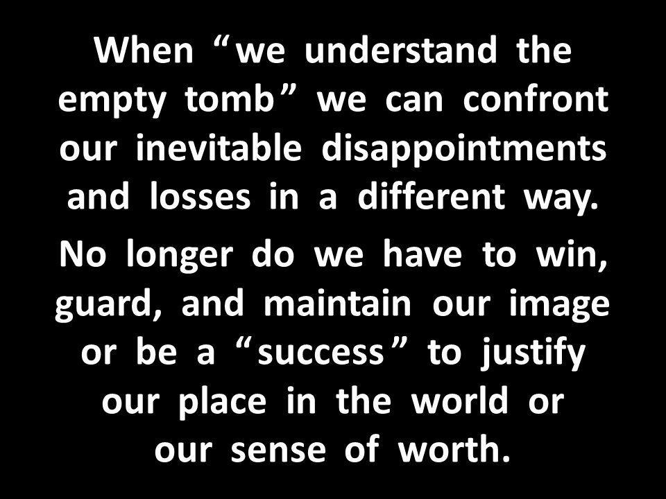 When we understand the empty tomb we can confront our inevitable disappointments and losses in a different way.