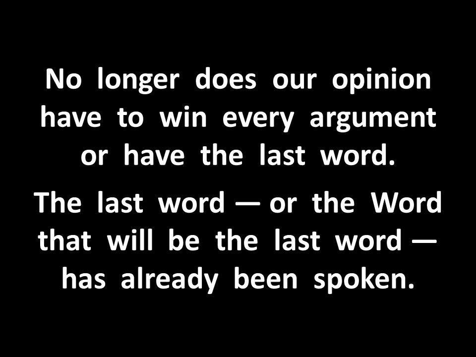 No longer does our opinion have to win every argument or have the last word.