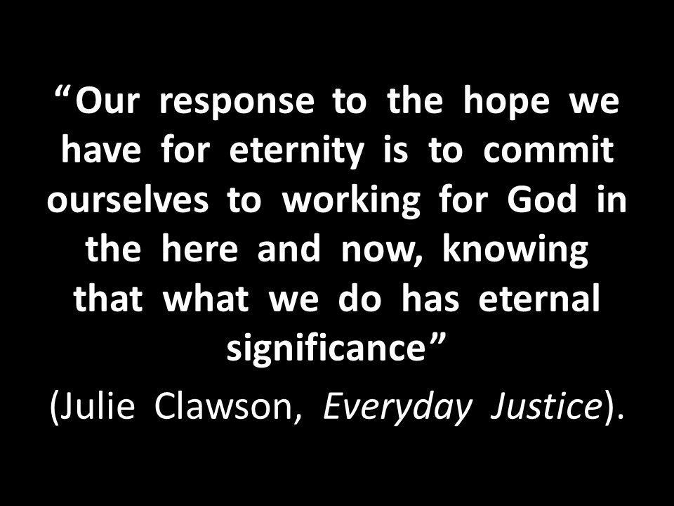 Our response to the hope we have for eternity is to commit ourselves to working for God in the here and now, knowing that what we do has eternal significance (Julie Clawson, Everyday Justice).