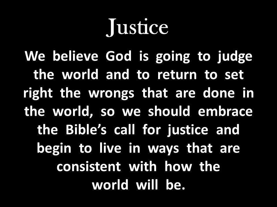 Justice We believe God is going to judge the world and to return to set right the wrongs that are done in the world, so we should embrace the Bible's call for justice and begin to live in ways that are consistent with how the world will be.