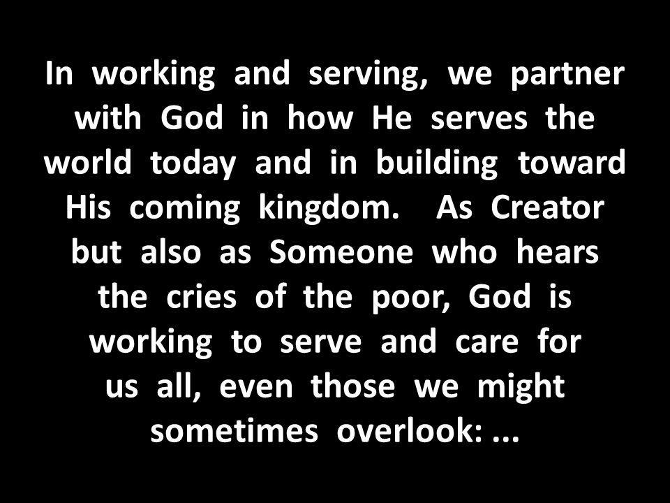 In working and serving, we partner with God in how He serves the world today and in building toward His coming kingdom.