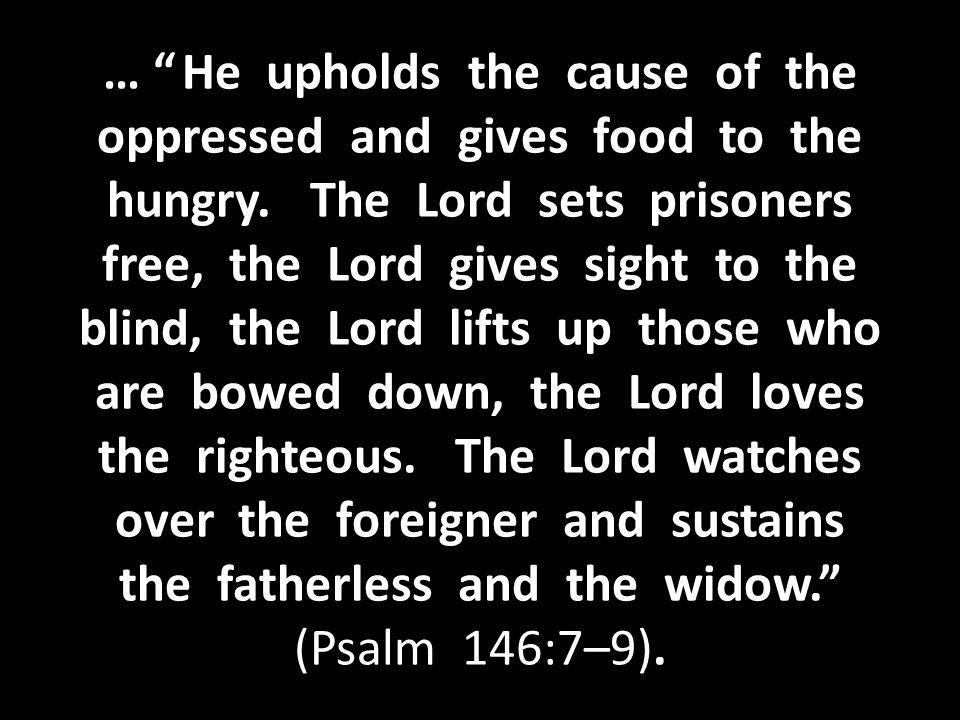 … He upholds the cause of the oppressed and gives food to the hungry