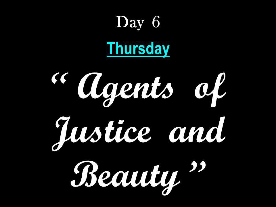 Day 6 Thursday Agents of Justice and Beauty