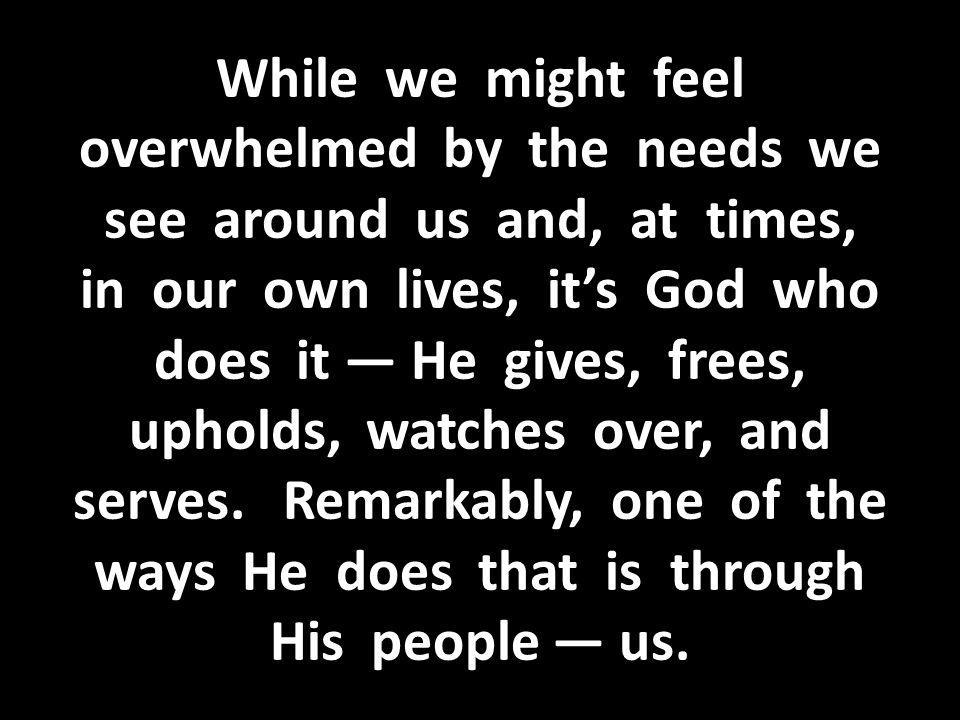 While we might feel overwhelmed by the needs we see around us and, at times, in our own lives, it's God who does it — He gives, frees, upholds, watches over, and serves.