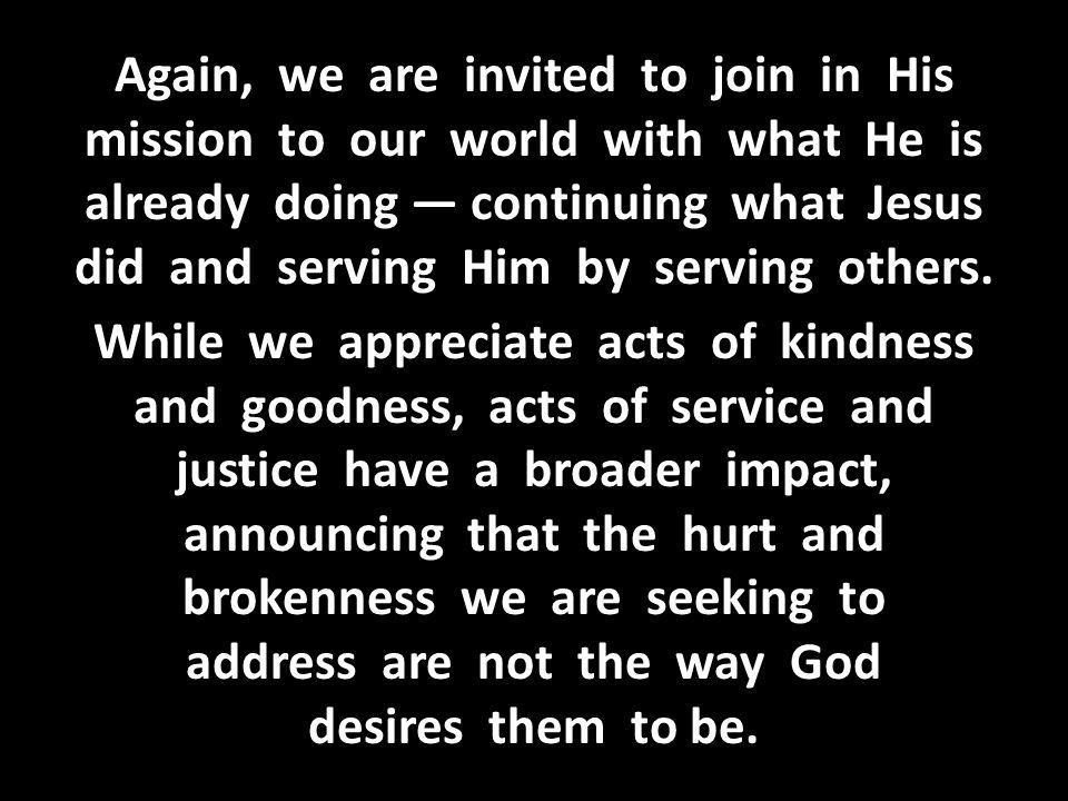 Again, we are invited to join in His mission to our world with what He is already doing — continuing what Jesus did and serving Him by serving others.