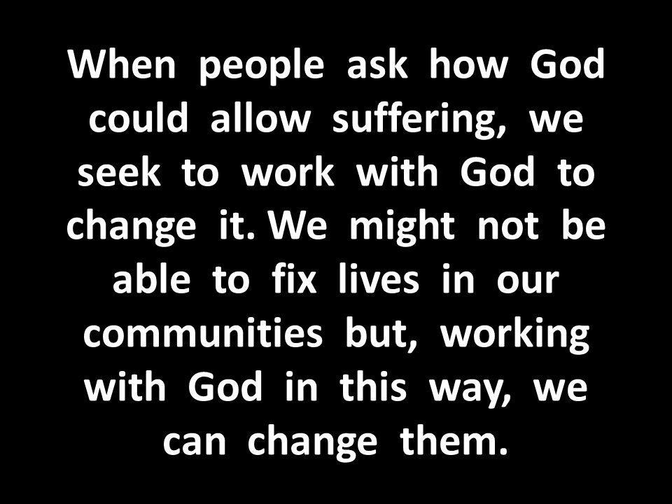 When people ask how God could allow suffering, we seek to work with God to change it.