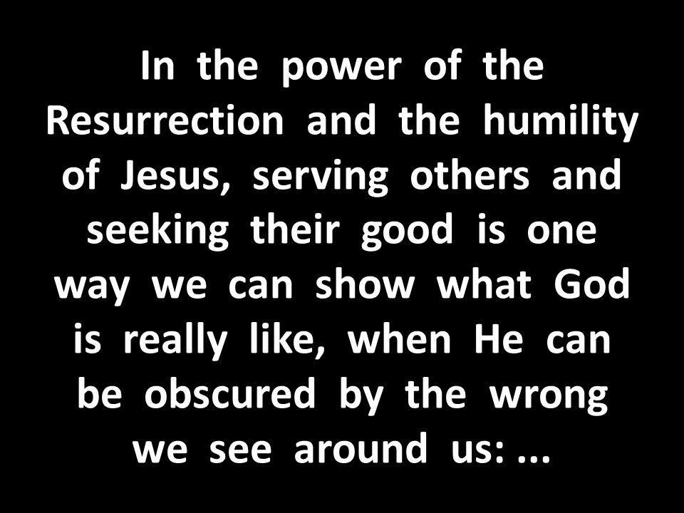 In the power of the Resurrection and the humility of Jesus, serving others and seeking their good is one way we can show what God is really like, when He can be obscured by the wrong we see around us: ...