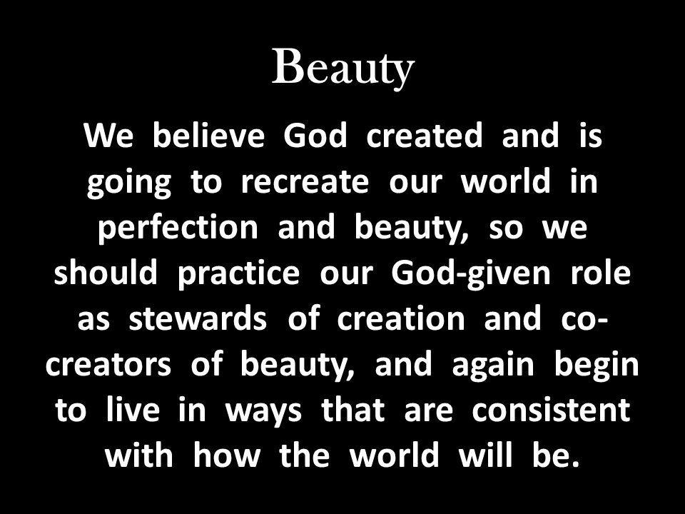 Beauty We believe God created and is going to recreate our world in perfection and beauty, so we should practice our God-given role as stewards of creation and co-creators of beauty, and again begin to live in ways that are consistent with how the world will be.