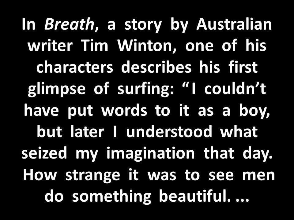 In Breath, a story by Australian writer Tim Winton, one of his characters describes his first glimpse of surfing: I couldn't have put words to it as a boy, but later I understood what seized my imagination that day.