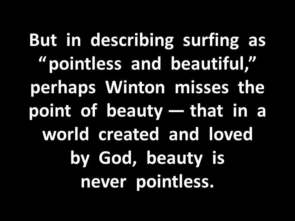 But in describing surfing as pointless and beautiful, perhaps Winton misses the point of beauty — that in a world created and loved by God, beauty is never pointless.