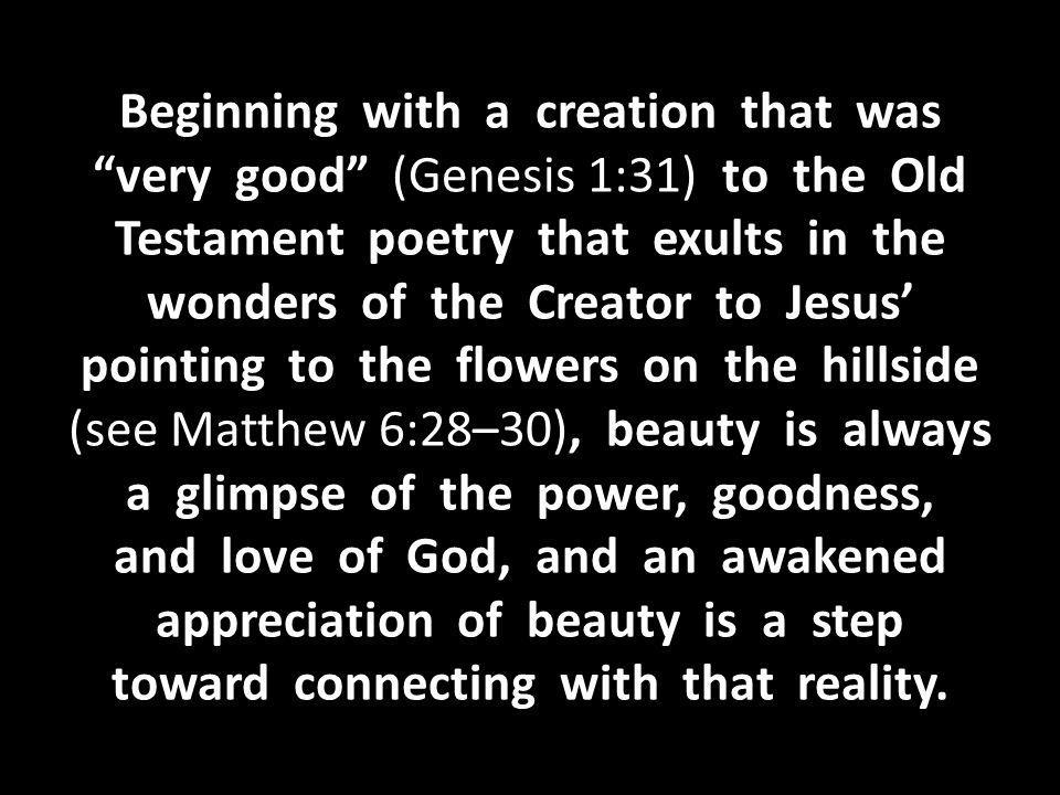 Beginning with a creation that was very good (Genesis 1:31) to the Old Testament poetry that exults in the wonders of the Creator to Jesus' pointing to the flowers on the hillside (see Matthew 6:28–30), beauty is always a glimpse of the power, goodness, and love of God, and an awakened appreciation of beauty is a step toward connecting with that reality.