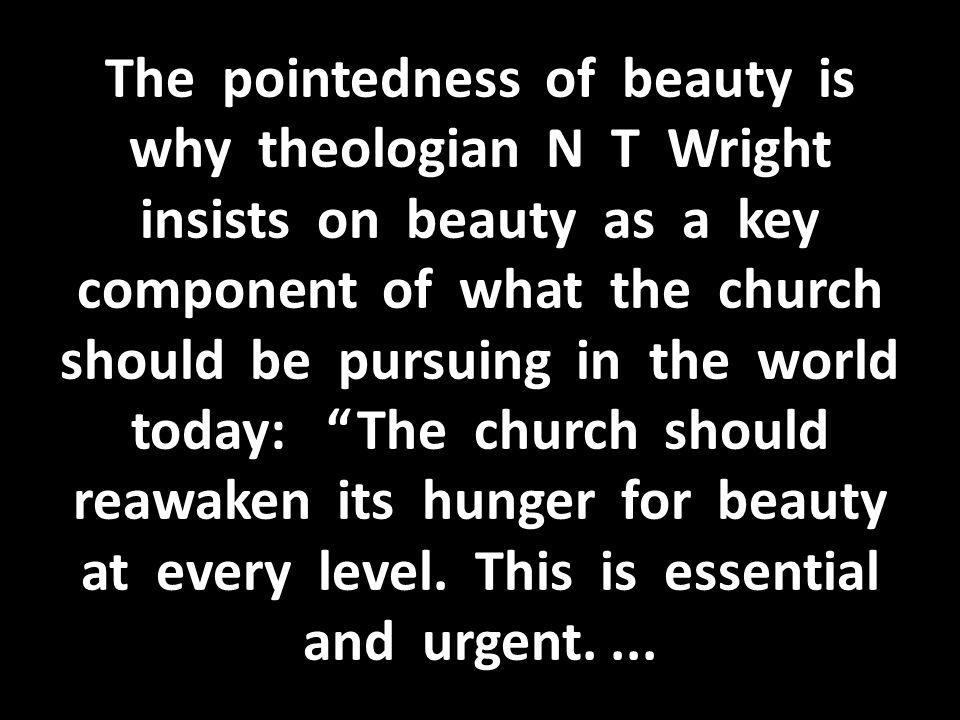 The pointedness of beauty is why theologian N T Wright insists on beauty as a key component of what the church should be pursuing in the world today: The church should reawaken its hunger for beauty at every level.