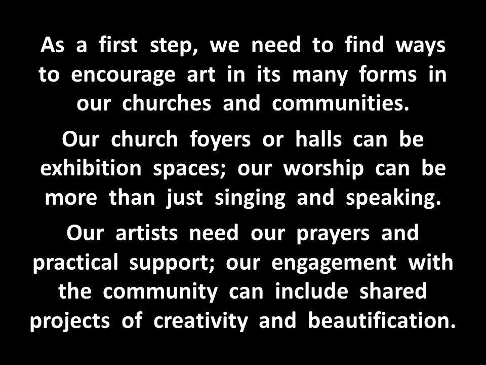 As a first step, we need to find ways to encourage art in its many forms in our churches and communities.