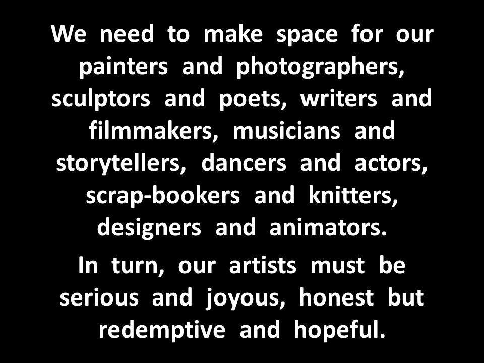 We need to make space for our painters and photographers, sculptors and poets, writers and filmmakers, musicians and storytellers, dancers and actors, scrap-bookers and knitters, designers and animators.