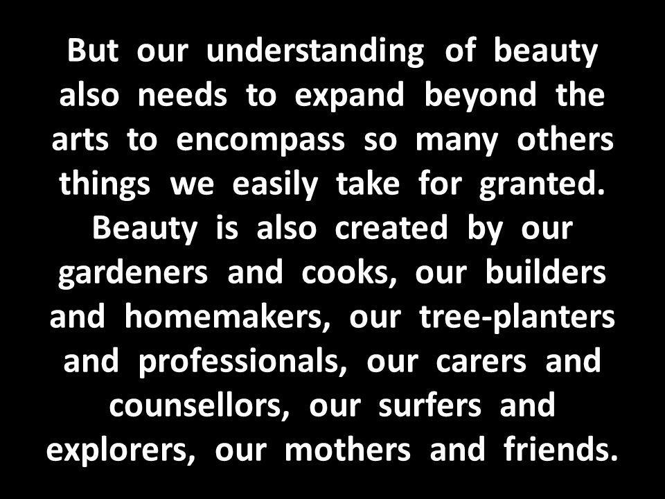 But our understanding of beauty also needs to expand beyond the arts to encompass so many others things we easily take for granted.