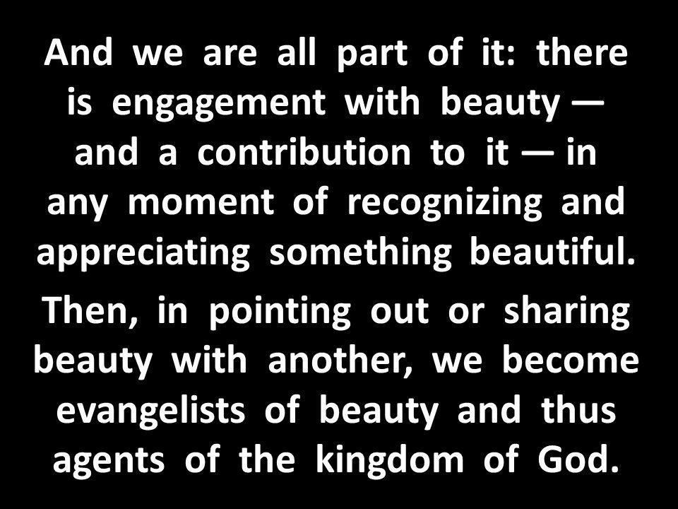 And we are all part of it: there is engagement with beauty — and a contribution to it — in any moment of recognizing and appreciating something beautiful.