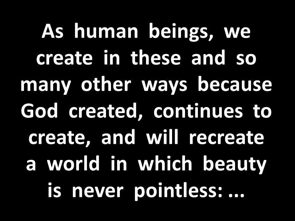 As human beings, we create in these and so many other ways because God created, continues to create, and will recreate a world in which beauty is never pointless: ...