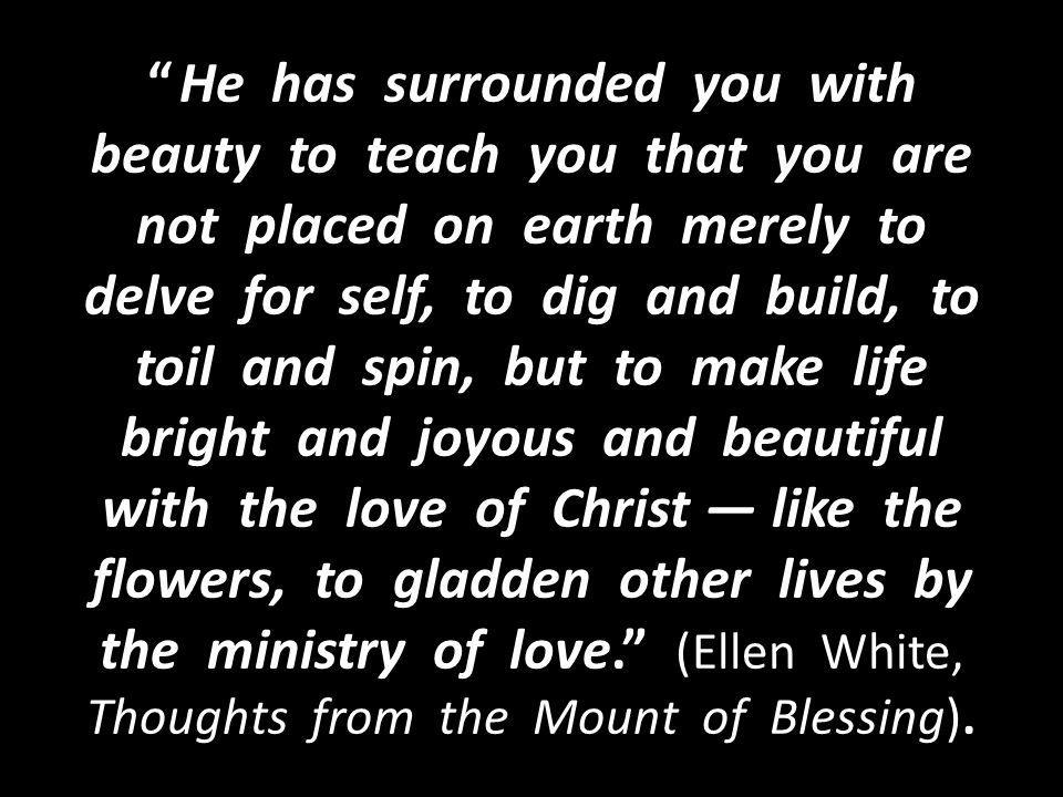 He has surrounded you with beauty to teach you that you are not placed on earth merely to delve for self, to dig and build, to toil and spin, but to make life bright and joyous and beautiful with the love of Christ — like the flowers, to gladden other lives by the ministry of love. (Ellen White, Thoughts from the Mount of Blessing).