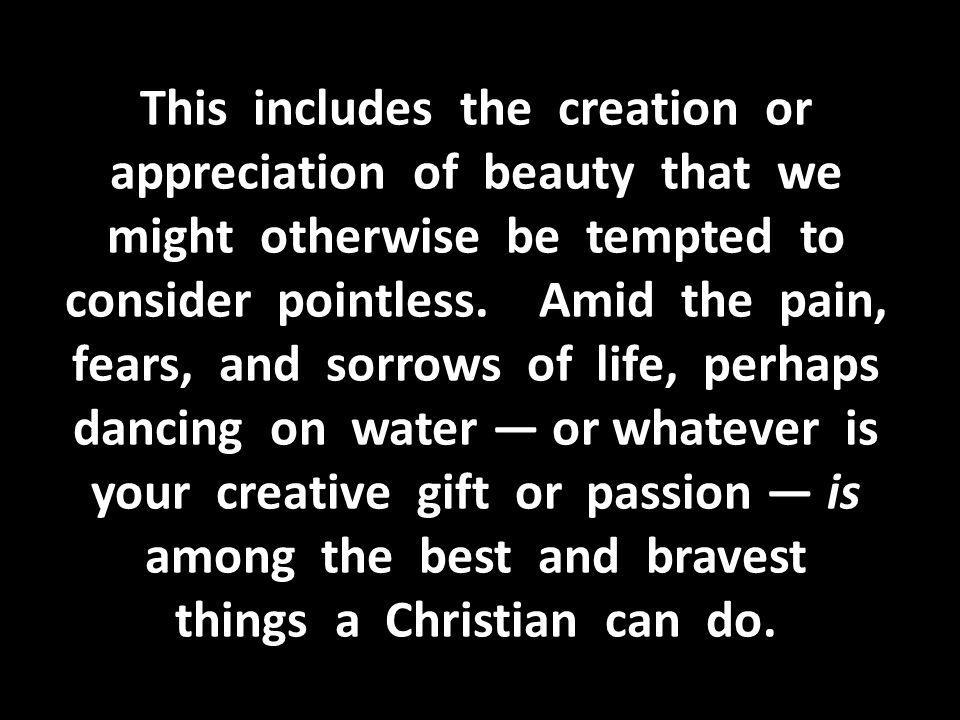 This includes the creation or appreciation of beauty that we might otherwise be tempted to consider pointless.