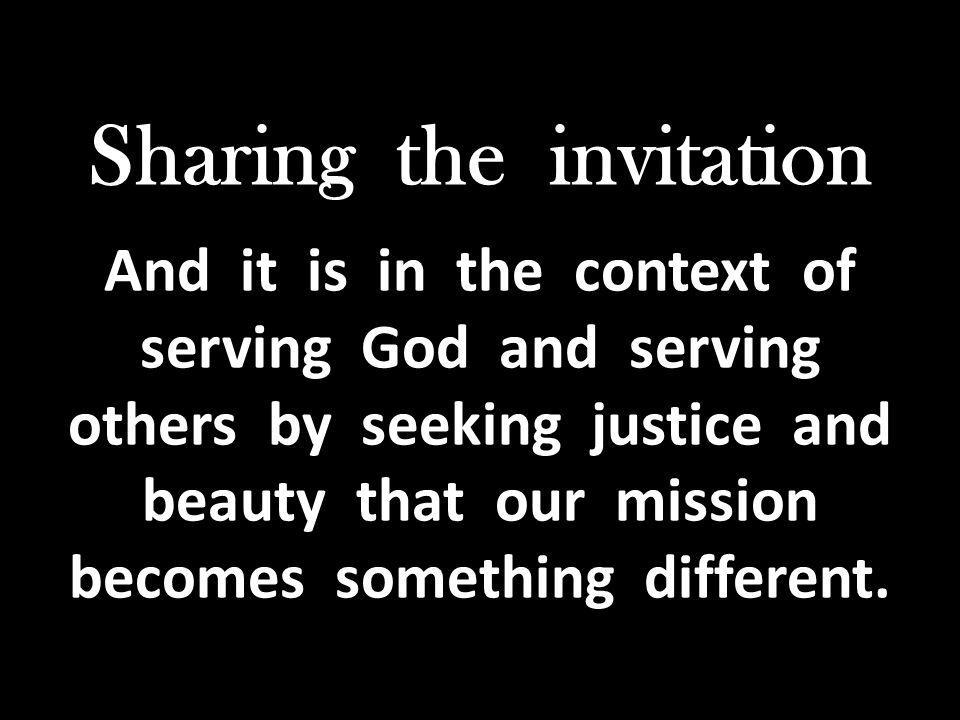 Sharing the invitation And it is in the context of serving God and serving others by seeking justice and beauty that our mission becomes something different.
