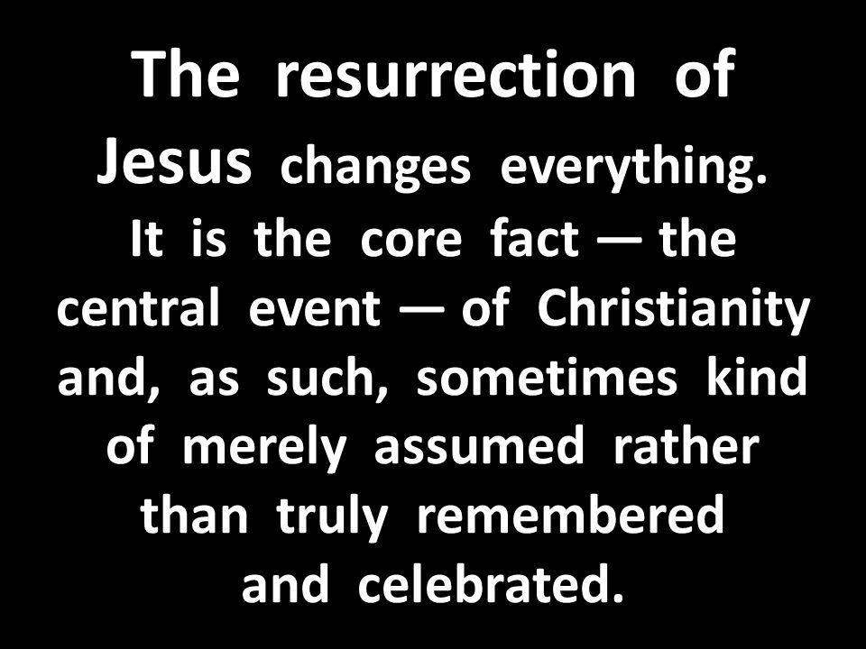 The resurrection of Jesus changes everything