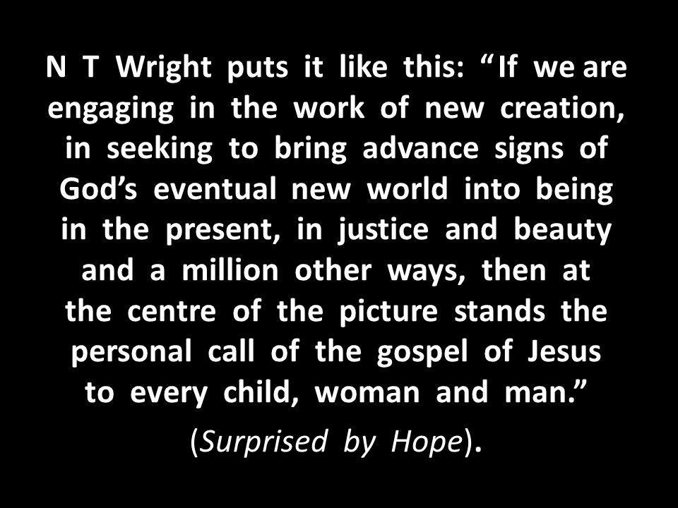 N T Wright puts it like this: If we are engaging in the work of new creation, in seeking to bring advance signs of God's eventual new world into being in the present, in justice and beauty and a million other ways, then at the centre of the picture stands the personal call of the gospel of Jesus to every child, woman and man. (Surprised by Hope).