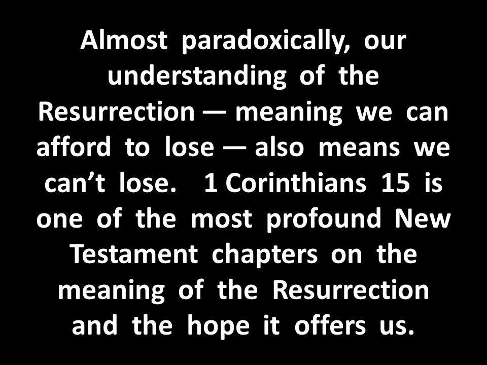 Almost paradoxically, our understanding of the Resurrection — meaning we can afford to lose — also means we can't lose.