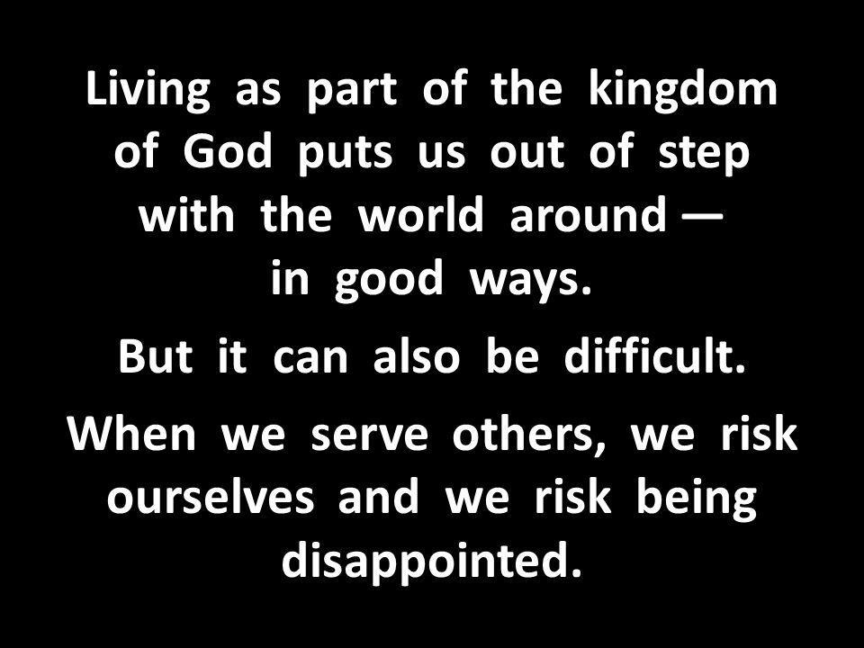 Living as part of the kingdom of God puts us out of step with the world around — in good ways.