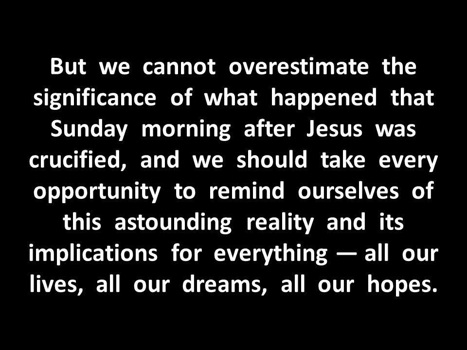 But we cannot overestimate the significance of what happened that Sunday morning after Jesus was crucified, and we should take every opportunity to remind ourselves of this astounding reality and its implications for everything — all our lives, all our dreams, all our hopes.