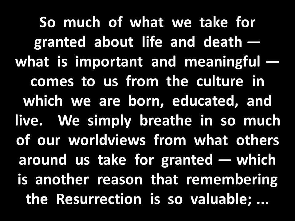 So much of what we take for granted about life and death — what is important and meaningful — comes to us from the culture in which we are born, educated, and live.