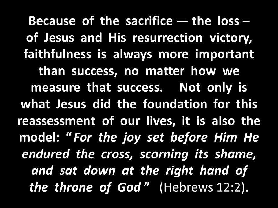 Because of the sacrifice — the loss – of Jesus and His resurrection victory, faithfulness is always more important than success, no matter how we measure that success.