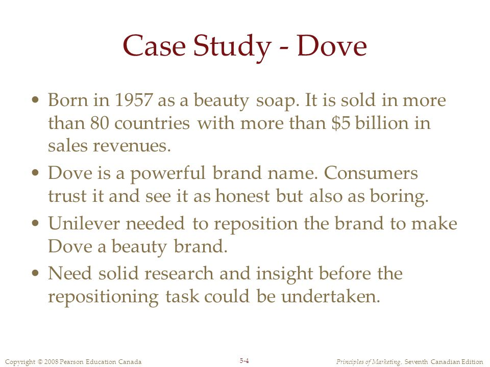 Case Study - Dove Born in 1957 as a beauty soap. It is sold in more than 80 countries with more than $5 billion in sales revenues.