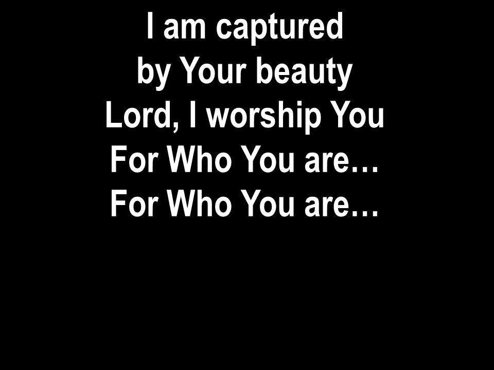 I am captured by Your beauty Lord, I worship You For Who You are…