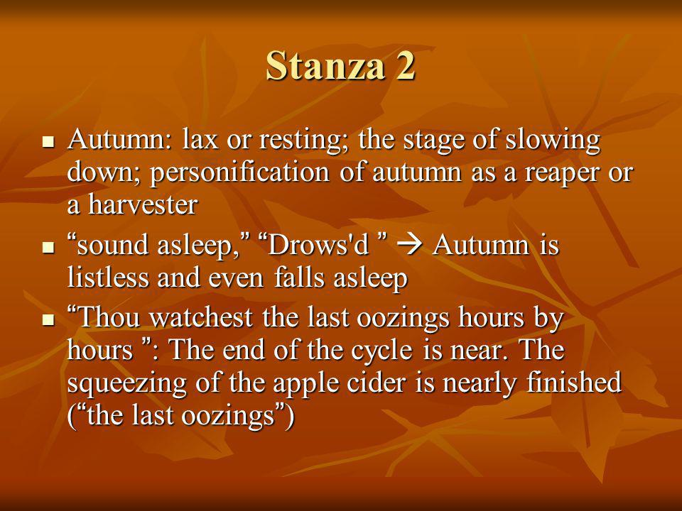 Stanza 2 Autumn: lax or resting; the stage of slowing down; personification of autumn as a reaper or a harvester.