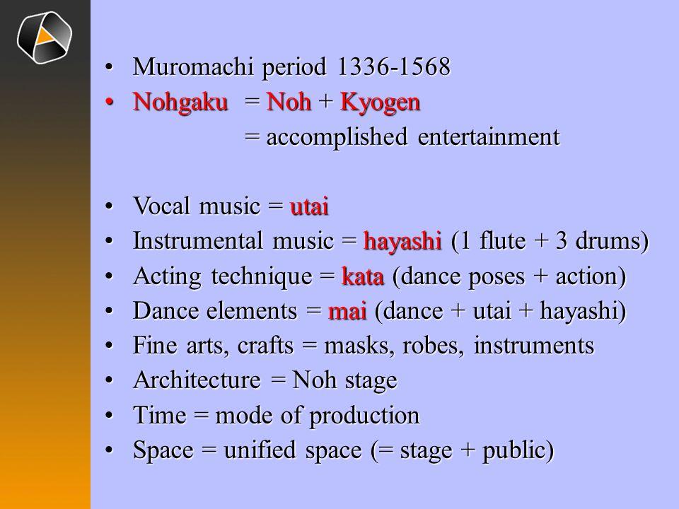 Muromachi period 1336-1568 Nohgaku = Noh + Kyogen = accomplished entertainment. Vocal music = utai.