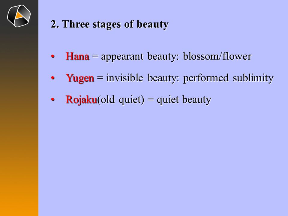 2. Three stages of beauty Hana = appearant beauty: blossom/flower. Yugen = invisible beauty: performed sublimity.