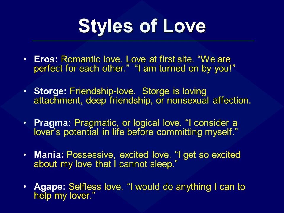 Styles of Love Eros: Romantic love. Love at first site. We are perfect for each other. I am turned on by you!