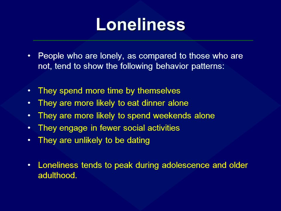 Loneliness People who are lonely, as compared to those who are not, tend to show the following behavior patterns: