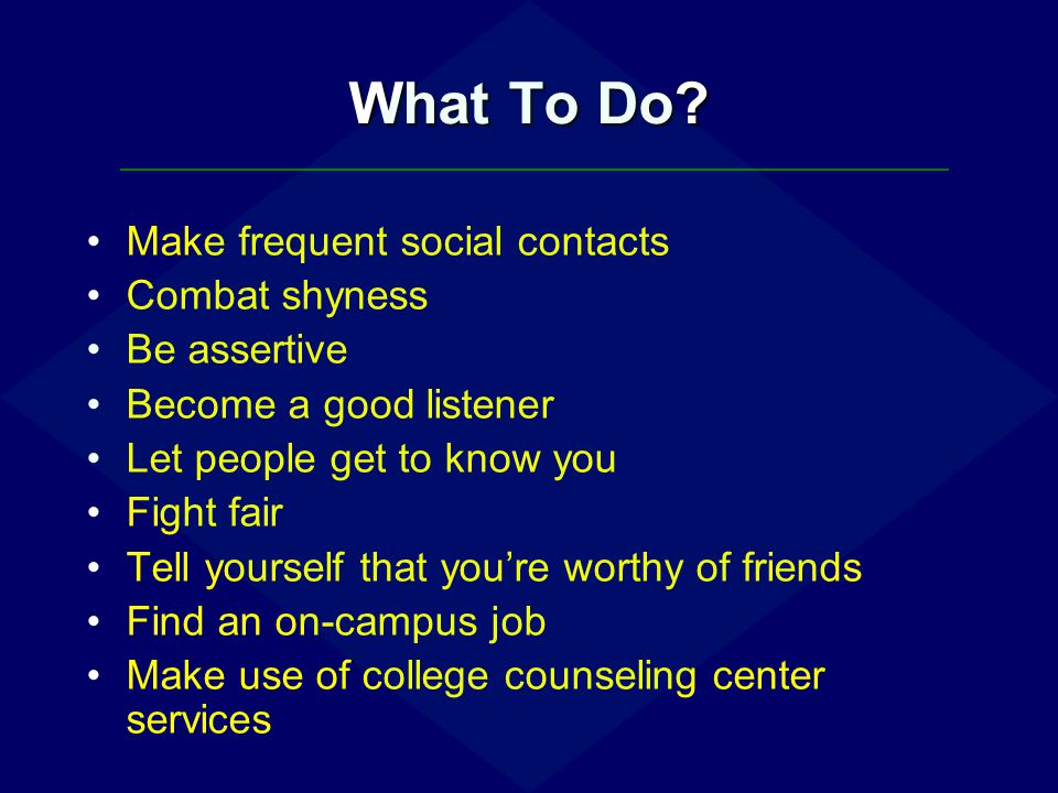 What To Do Make frequent social contacts Combat shyness Be assertive