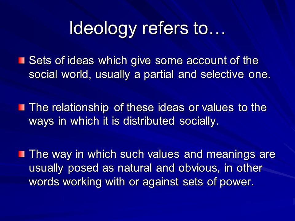 Ideology refers to… Sets of ideas which give some account of the social world, usually a partial and selective one.