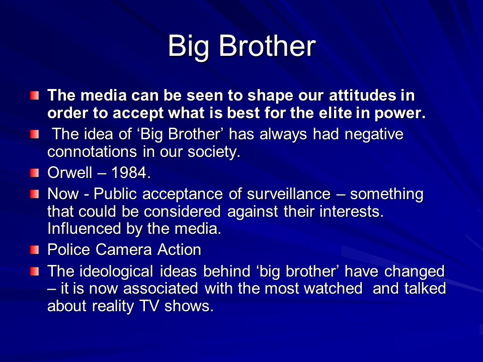 Big Brother The media can be seen to shape our attitudes in order to accept what is best for the elite in power.