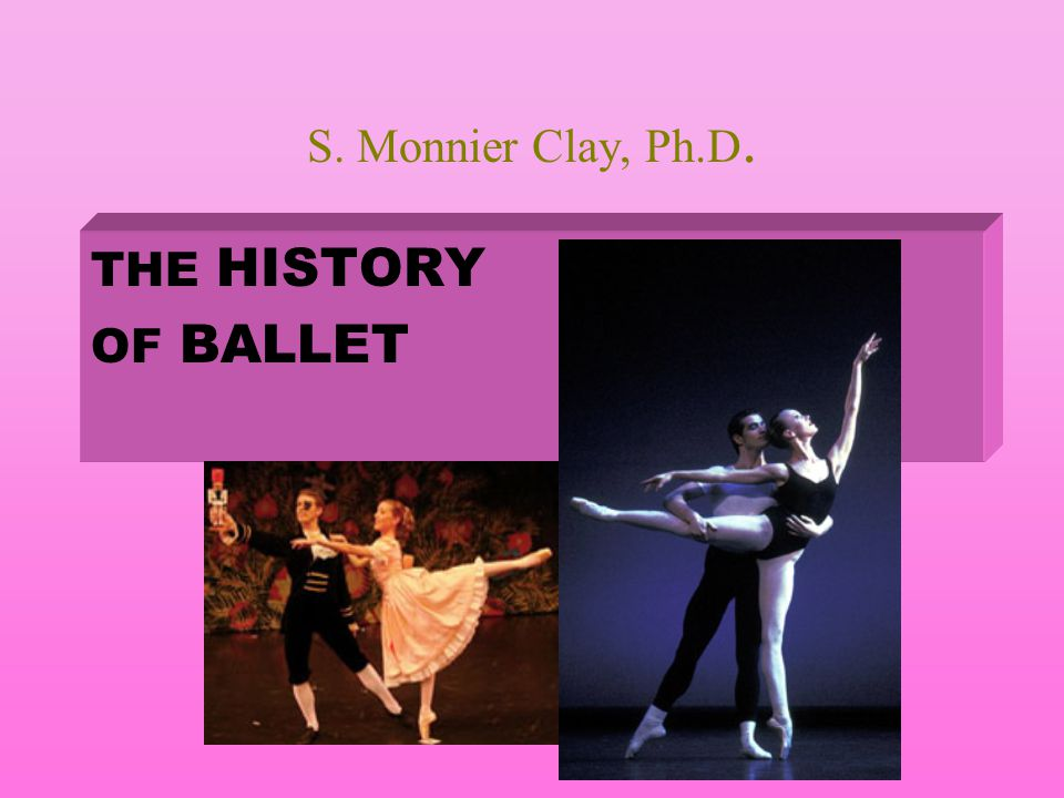 S. Monnier Clay, Ph.D. THE HISTORY OF BALLET