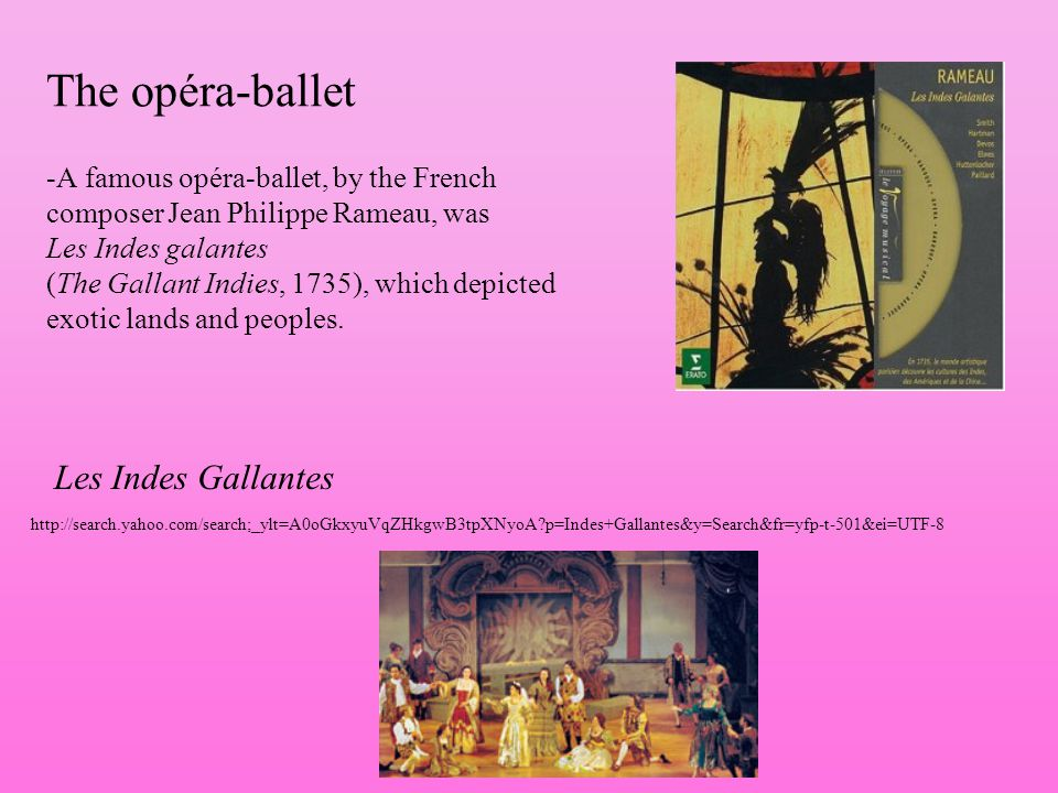 The opéra-ballet -A famous opéra-ballet, by the French composer Jean Philippe Rameau, was Les Indes galantes (The Gallant Indies, 1735), which depicted exotic lands and peoples.