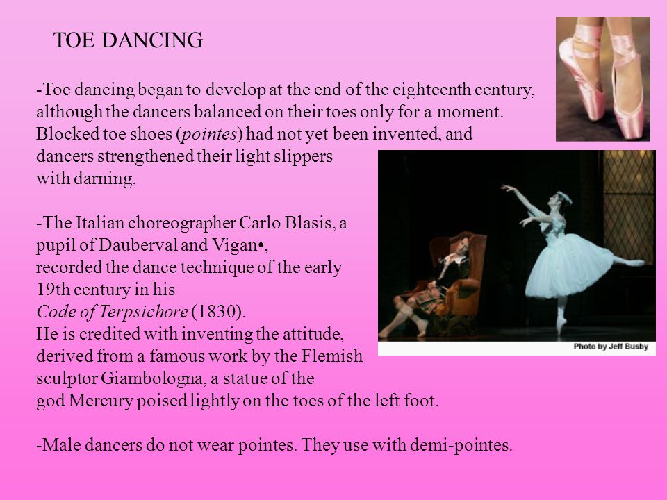 TOE DANCING -Toe dancing began to develop at the end of the eighteenth century, although the dancers balanced on their toes only for a moment.