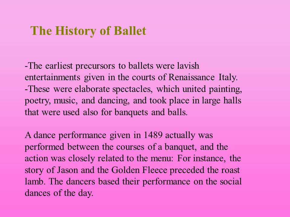 The History of Ballet -The earliest precursors to ballets were lavish entertainments given in the courts of Renaissance Italy.