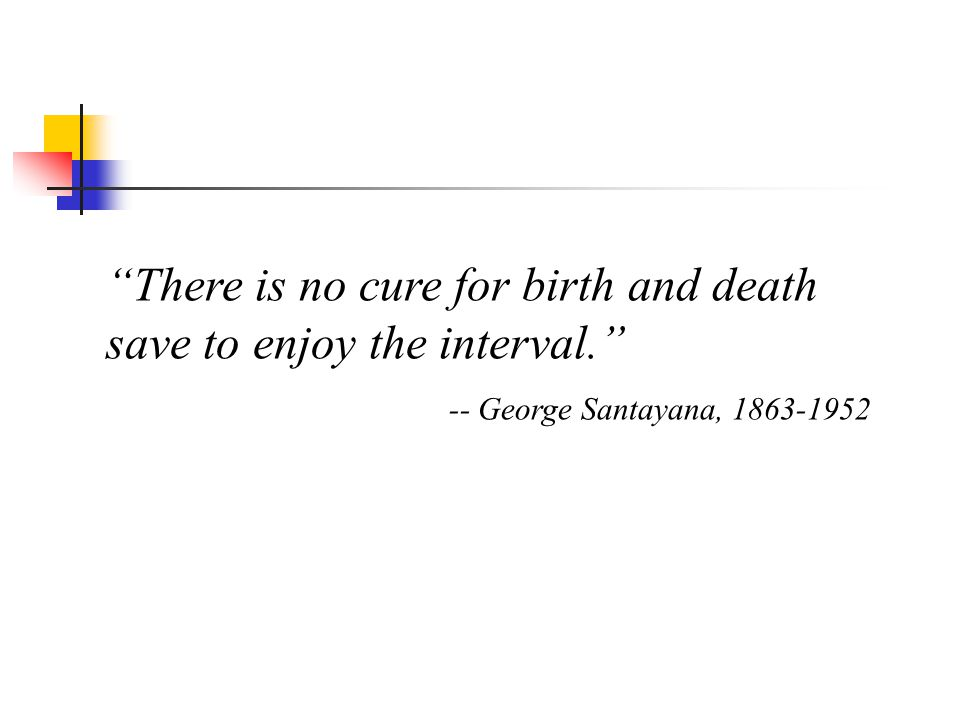 There is no cure for birth and death save to enjoy the interval.