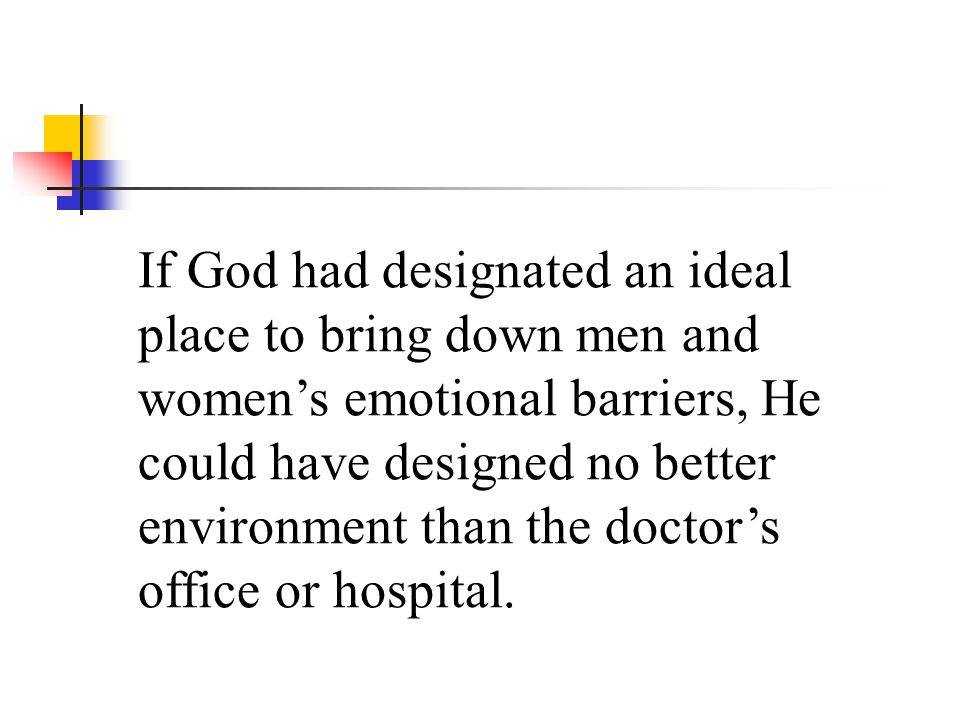 If God had designated an ideal place to bring down men and women's emotional barriers, He could have designed no better environment than the doctor's office or hospital.