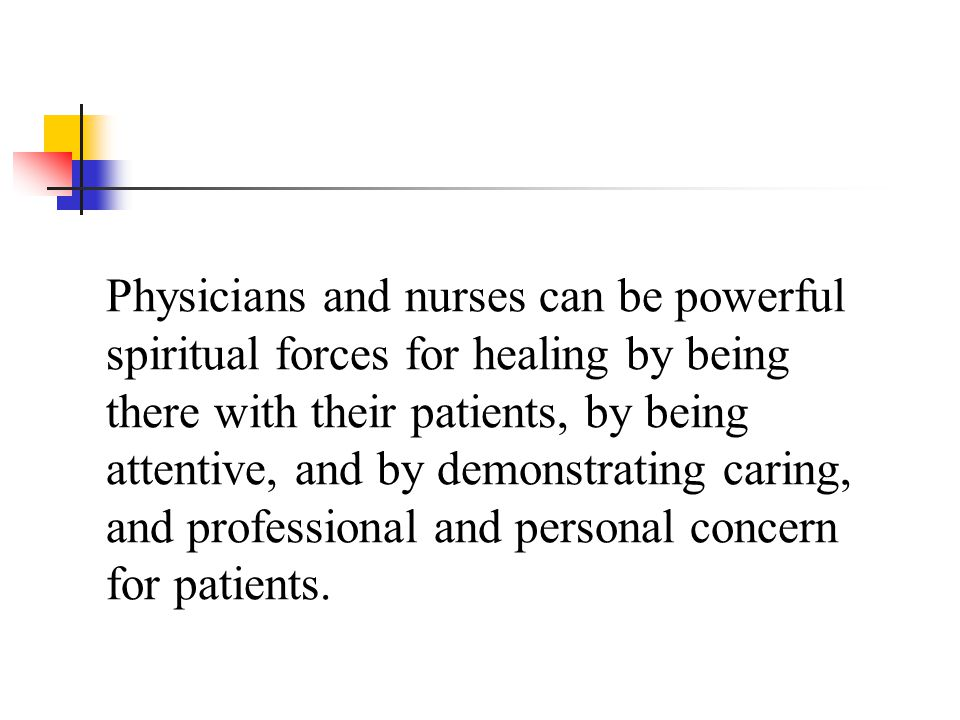 Physicians and nurses can be powerful spiritual forces for healing by being there with their patients, by being attentive, and by demonstrating caring, and professional and personal concern for patients.