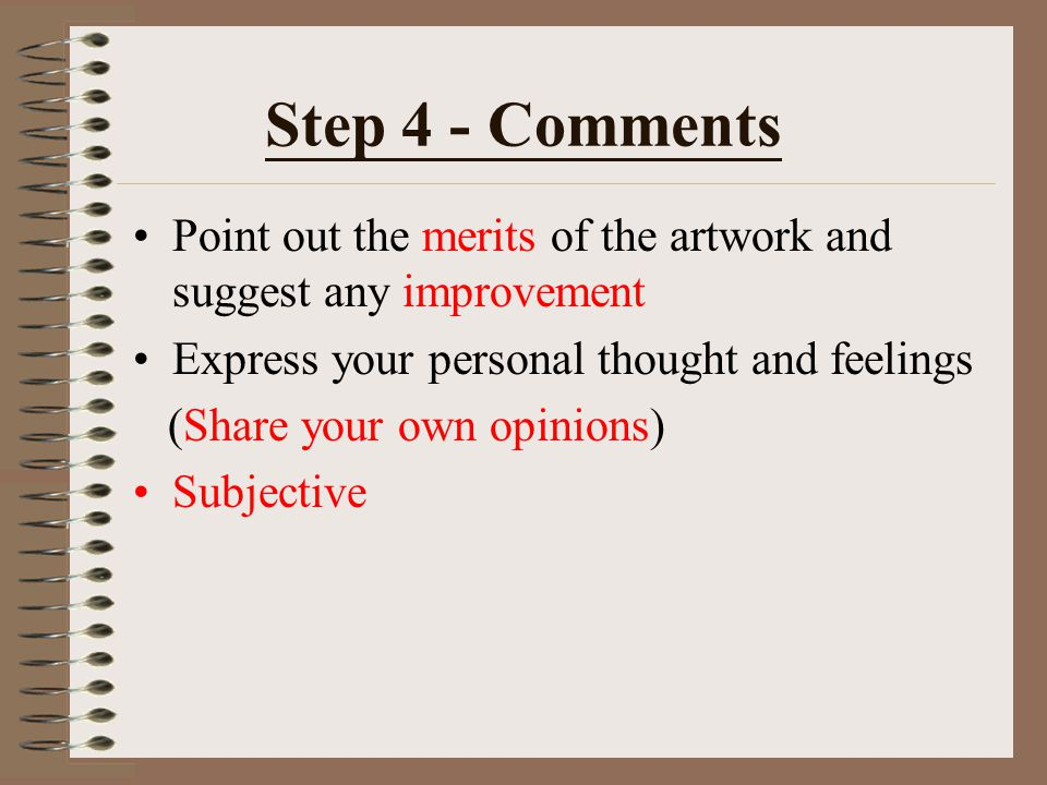 Step 4 - Comments Point out the merits of the artwork and suggest any improvement. Express your personal thought and feelings.