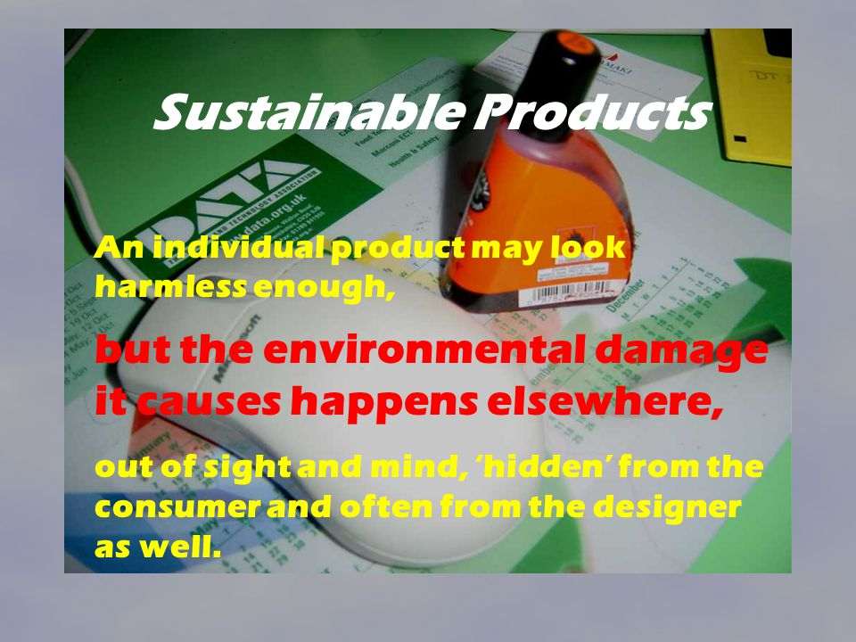 Sustainable Products An individual product may look harmless enough, but the environmental damage it causes happens elsewhere,
